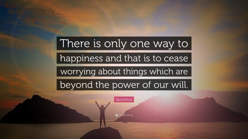 """Epictetus Quote: """"There is only one way to happiness and that is to cease worrying about things which are beyond the power of our will."""""""