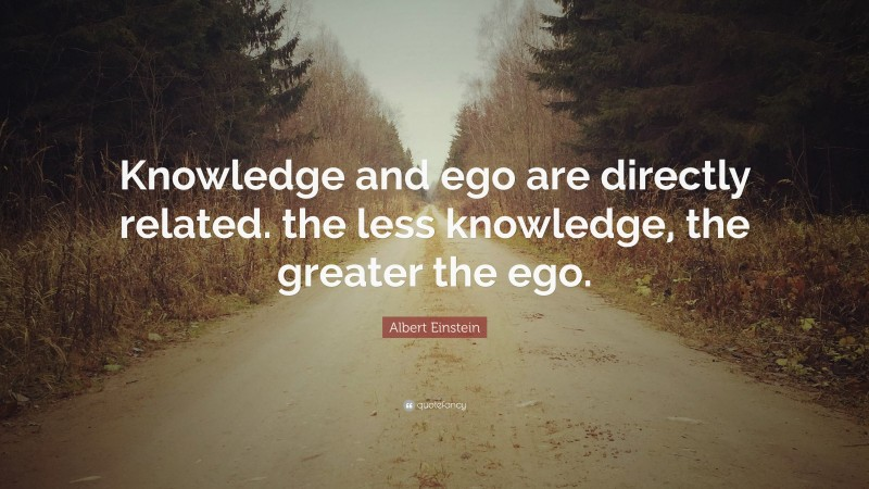 """Albert Einstein Quote: """"Knowledge and ego are directly related. the less knowledge, the greater the ego."""""""