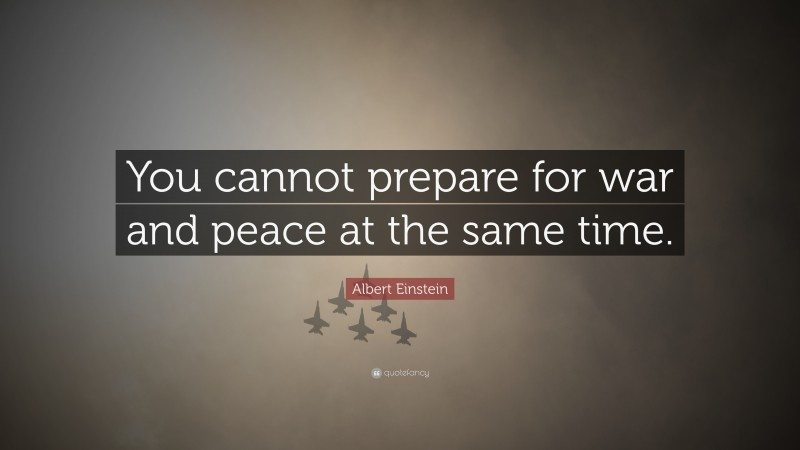 """Albert Einstein Quote: """"You cannot prepare for war and peace at the same time."""""""