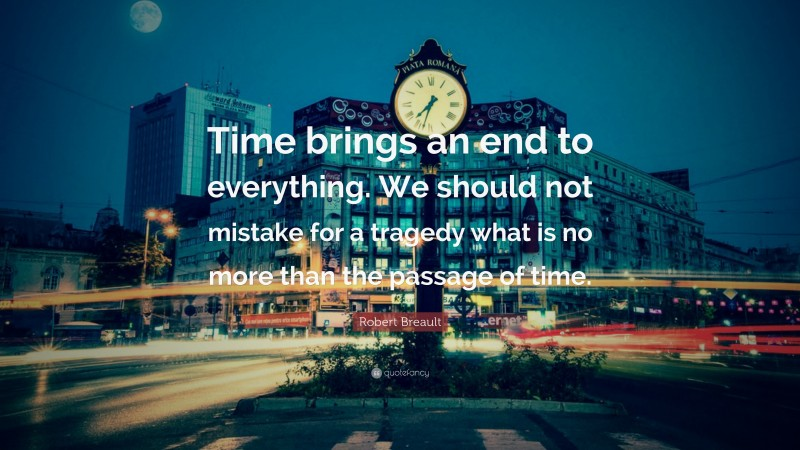 """Robert Breault Quote: """"Time brings an end to everything. We should not mistake for a tragedy what is no more than the passage of time."""""""