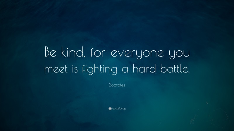 """Socrates Quote: """"Be kind, for everyone you meet is fighting a hard battle."""""""