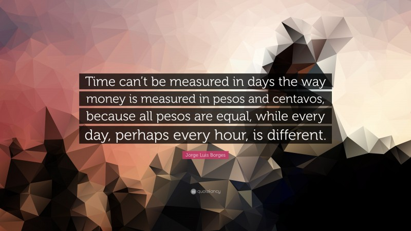 """Jorge Luis Borges Quote: """"Time can't be measured in days the way money is measured in pesos and centavos, because all pesos are equal, while every day, perhaps every hour, is different."""""""