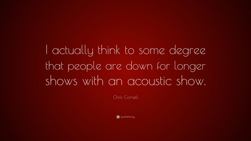 """Chris Cornell Quote: """"I actually think to some degree that people are down for longer shows with an acoustic show."""""""