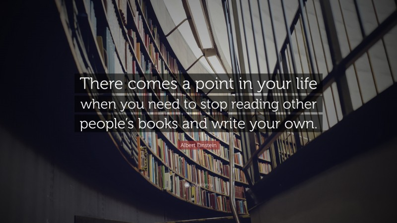 """Albert Einstein Quote: """"There comes a point in your life when you need to stop reading other people's books and write your own."""""""