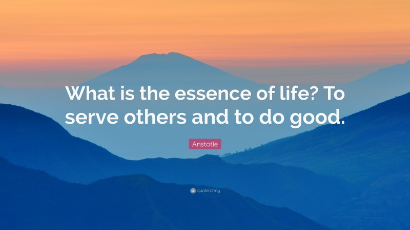 """Aristotle Quote: """"What is the essence of life? To serve others and to do good."""""""