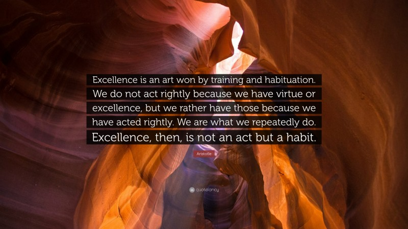 """Aristotle Quote: """"Excellence is an art won by training and habituation. We do not act rightly because we have virtue or excellence, but we rather have those because we have acted rightly. We are what we repeatedly do. Excellence, then, is not an act but a habit."""""""
