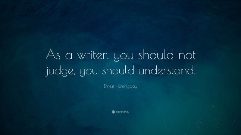 "Ernest Hemingway Quote: ""As a writer, you should not judge, you should understand."""