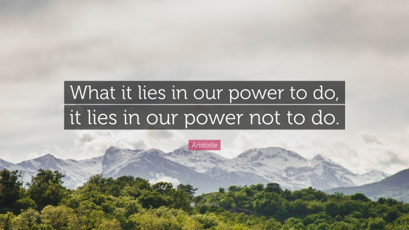 """Aristotle Quote: """"What it lies in our power to do, it lies in our power not to do."""""""