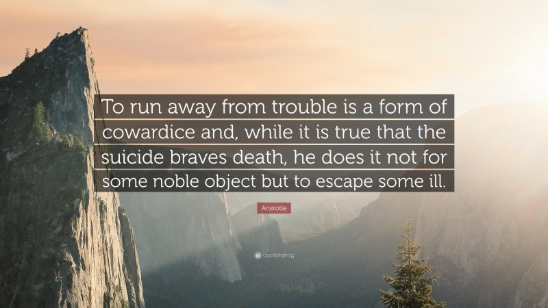 "Aristotle Quote: ""To run away from trouble is a form of cowardice and, while it is true that the suicide braves death, he does it not for some noble object but to escape some ill."""