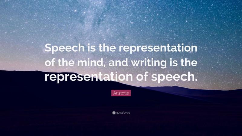 "Aristotle Quote: ""Speech is the representation of the mind, and writing is the representation of speech."""