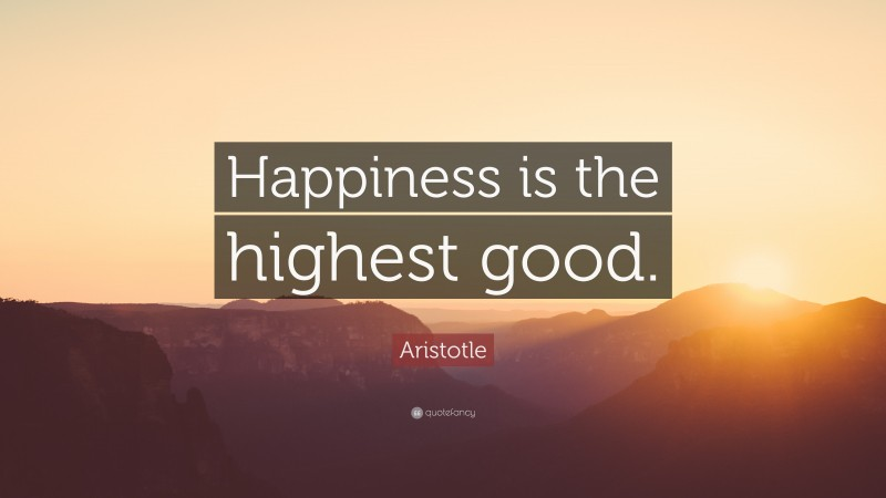 """Aristotle Quote: """"Happiness is the highest good."""""""