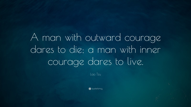 """Lao Tzu Quote: """"A man with outward courage dares to die; a man with inner courage dares to live."""""""
