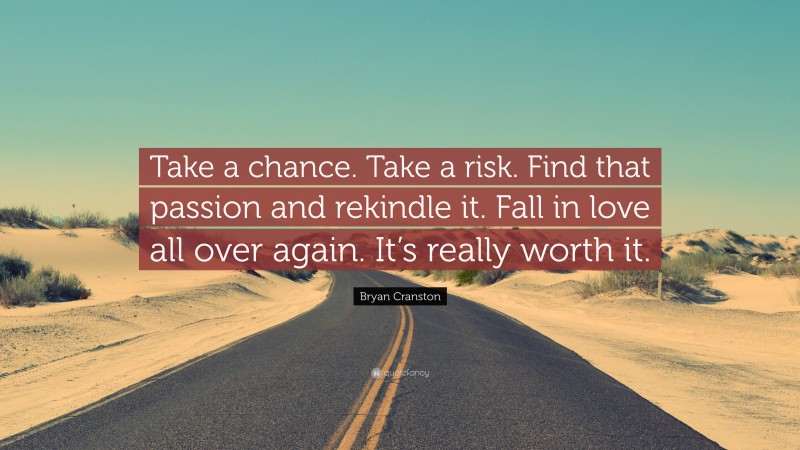 """Bryan Cranston Quote: """"Take a chance. Take a risk. Find that passion and rekindle it. Fall in love all over again. It's really worth it."""""""