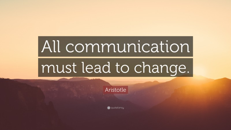 """Aristotle Quote: """"All communication must lead to change."""""""