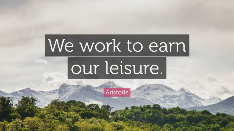 """Aristotle Quote: """"We work to earn our leisure."""""""