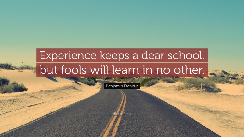 """Benjamin Franklin Quote: """"Experience keeps a dear school, but fools will learn in no other."""""""