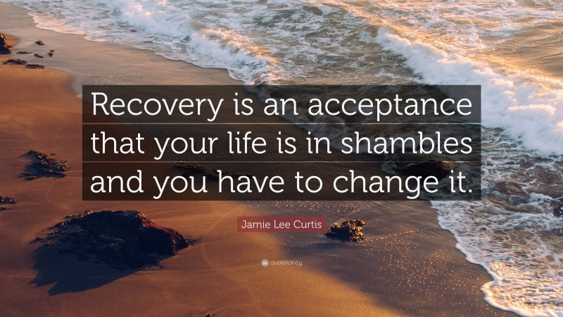 """Jamie Lee Curtis Quote: """"Recovery is an acceptance that your life is in shambles and you have to change it."""""""