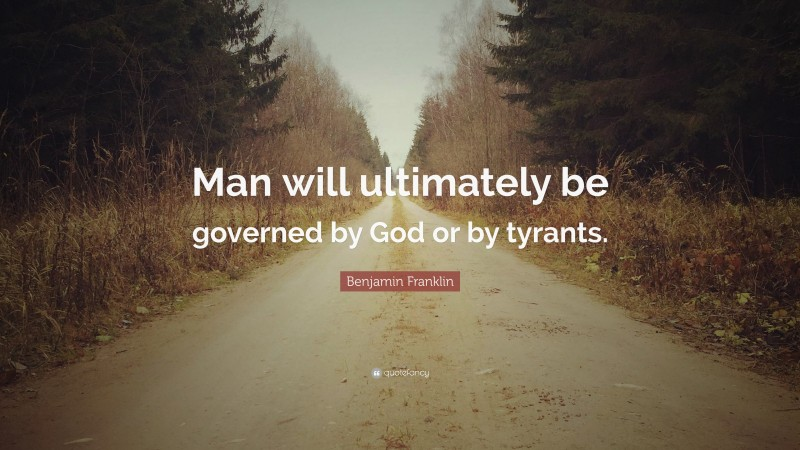 """Benjamin Franklin Quote: """"Man will ultimately be governed by God or by tyrants."""""""