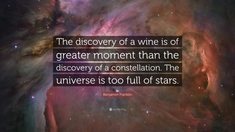"""Benjamin Franklin Quote: """"The discovery of a wine is of greater moment than the discovery of a constellation. The universe is too full of stars."""""""
