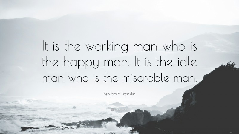 """Benjamin Franklin Quote: """"It is the working man who is the happy man. It is the idle man who is the miserable man."""""""
