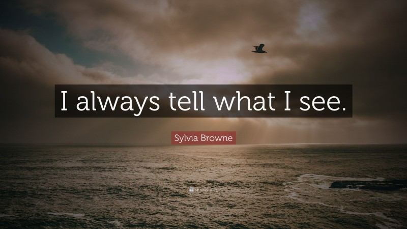 "Sylvia Browne Quote: ""I always tell what I see."""