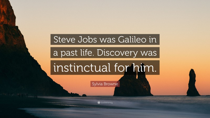 "Sylvia Browne Quote: ""Steve Jobs was Galileo in a past life. Discovery was instinctual for him."""
