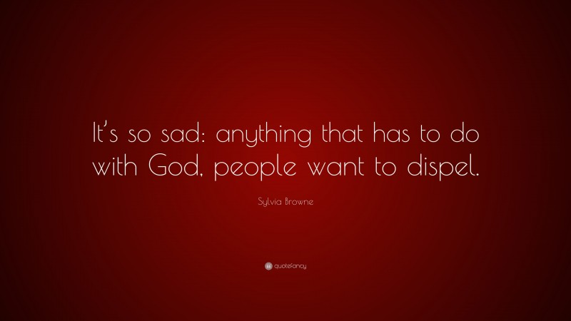 """Sylvia Browne Quote: """"It's so sad: anything that has to do with God, people want to dispel."""""""