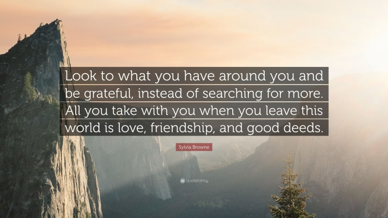 """Sylvia Browne Quote: """"Look to what you have around you and be grateful, instead of searching for more. All you take with you when you leave this world is love, friendship, and good deeds."""""""