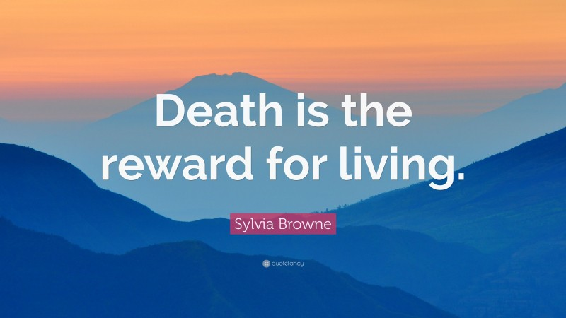 "Sylvia Browne Quote: ""Death is the reward for living."""