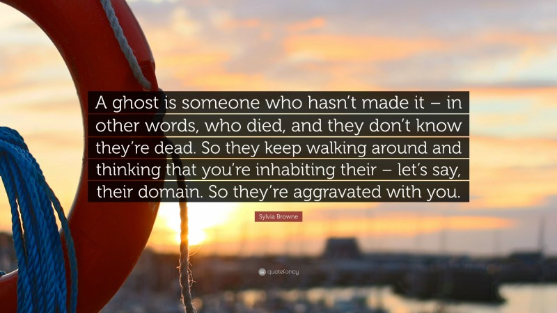 "Sylvia Browne Quote: ""A ghost is someone who hasn't made it – in other words, who died, and they don't know they're dead. So they keep walking around and thinking that you're inhabiting their – let's say, their domain. So they're aggravated with you."""