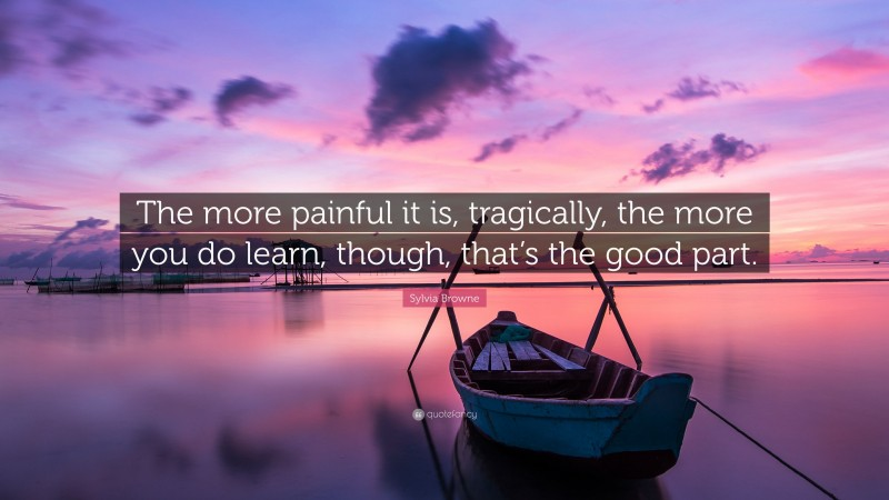 """Sylvia Browne Quote: """"The more painful it is, tragically, the more you do learn, though, that's the good part."""""""