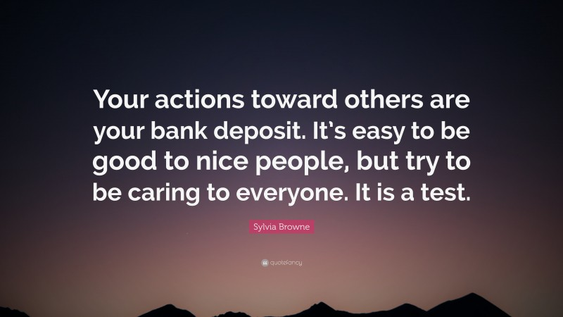 """Sylvia Browne Quote: """"Your actions toward others are your bank deposit. It's easy to be good to nice people, but try to be caring to everyone. It is a test."""""""