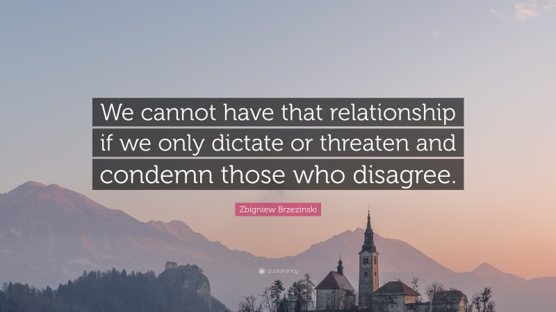 """Zbigniew Brzezinski Quote: """"We cannot have that relationship if we only dictate or threaten and condemn those who disagree."""""""