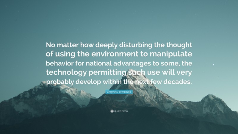 """Zbigniew Brzezinski Quote: """"No matter how deeply disturbing the thought of using the environment to manipulate behavior for national advantages to some, the technology permitting such use will very probably develop within the next few decades."""""""