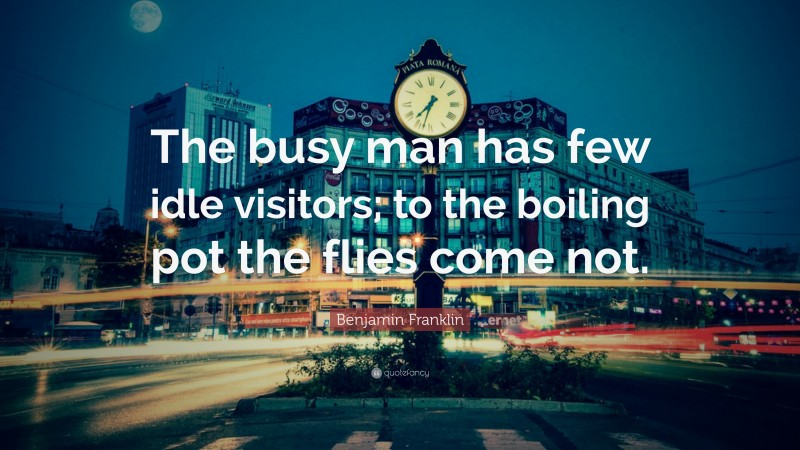 """Benjamin Franklin Quote: """"The busy man has few idle visitors; to the boiling pot the flies come not."""""""