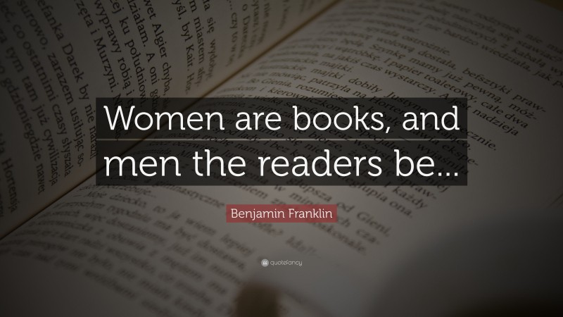 """Benjamin Franklin Quote: """"Women are books, and men the readers be..."""""""