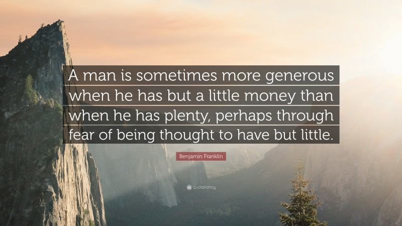 """Benjamin Franklin Quote: """"A man is sometimes more generous when he has but a little money than when he has plenty, perhaps through fear of being thought to have but little."""""""