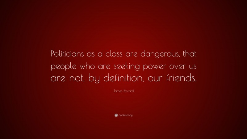 """James Bovard Quote: """"Politicians as a class are dangerous, that people who are seeking power over us are not, by definition, our friends."""""""