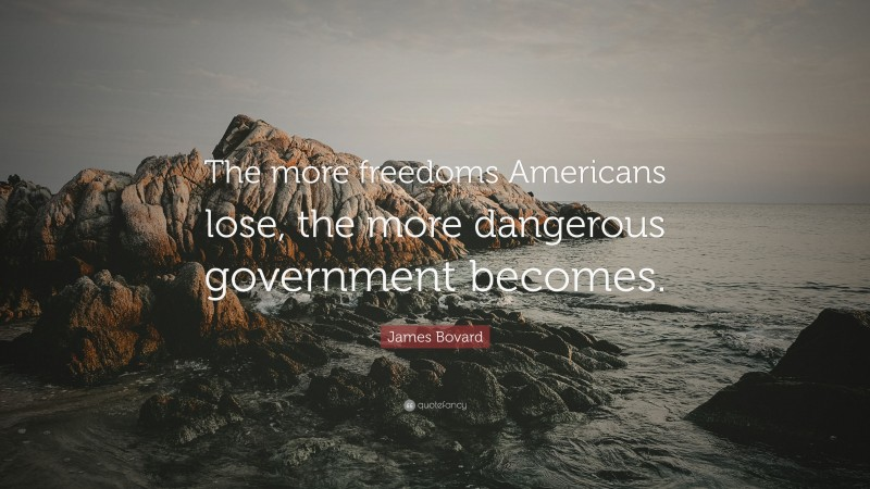 """James Bovard Quote: """"The more freedoms Americans lose, the more dangerous government becomes."""""""