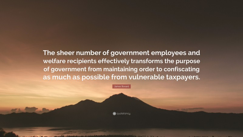 """James Bovard Quote: """"The sheer number of government employees and welfare recipients effectively transforms the purpose of government from maintaining order to confiscating as much as possible from vulnerable taxpayers."""""""