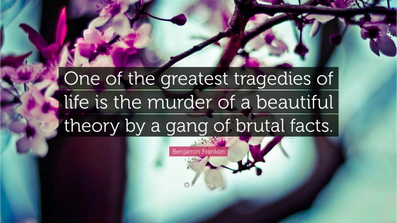 """Benjamin Franklin Quote: """"One of the greatest tragedies of life is the murder of a beautiful theory by a gang of brutal facts."""""""