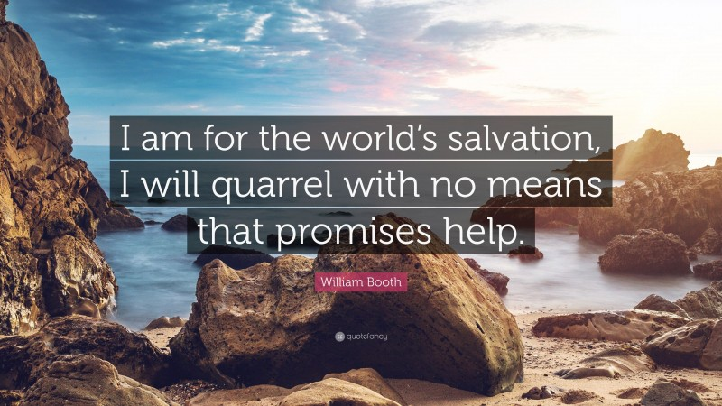"""William Booth Quote: """"I am for the world's salvation, I will quarrel with no means that promises help."""""""