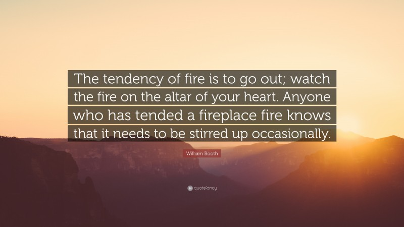 """William Booth Quote: """"The tendency of fire is to go out; watch the fire on the altar of your heart. Anyone who has tended a fireplace fire knows that it needs to be stirred up occasionally."""""""