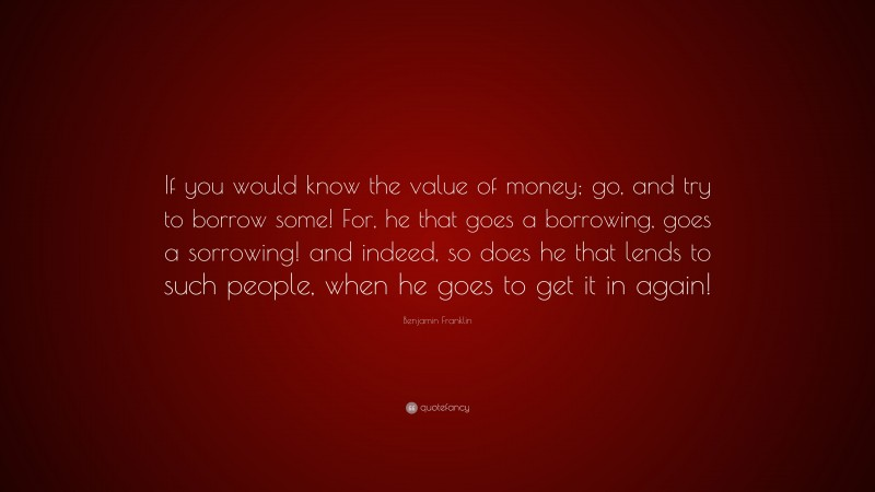 """Benjamin Franklin Quote: """"If you would know the value of money; go, and try to borrow some! For, he that goes a borrowing, goes a sorrowing! and indeed, so does he that lends to such people, when he goes to get it in again!"""""""