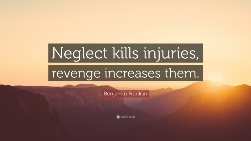 "Benjamin Franklin Quote: ""Neglect kills injuries, revenge increases them."""
