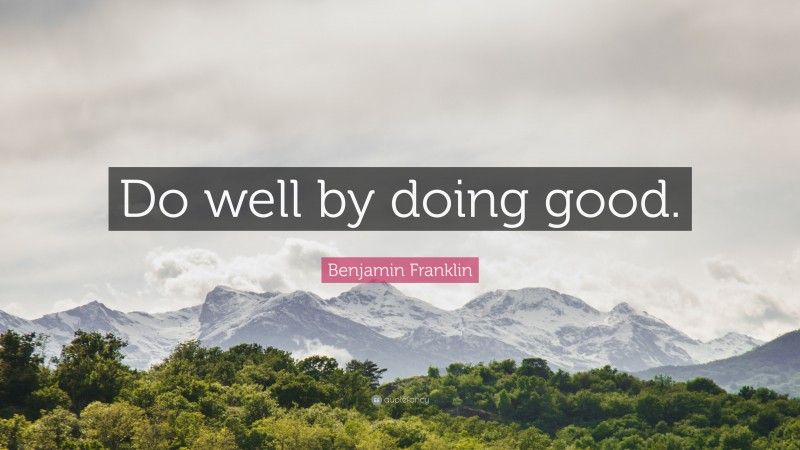 """Benjamin Franklin Quote: """"Do well by doing good."""""""