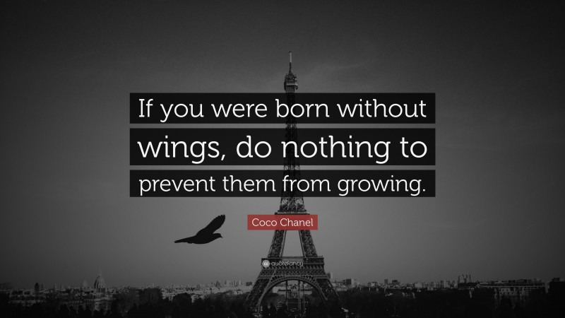 """Coco Chanel Quote: """"If you were born without wings, do nothing to prevent them from growing."""""""