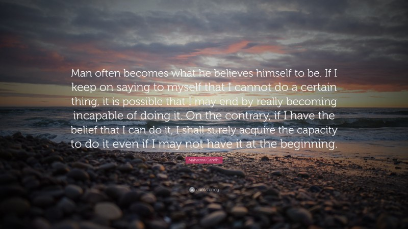 """Mahatma Gandhi Quote: """"Man often becomes what he believes himself to be. If I keep on saying to myself that I cannot do a certain thing, it is possible that I may end by really becoming incapable of doing it. On the contrary, if I have the belief that I can do it, I shall surely acquire the capacity to do it even if I may not have it at the beginning."""""""