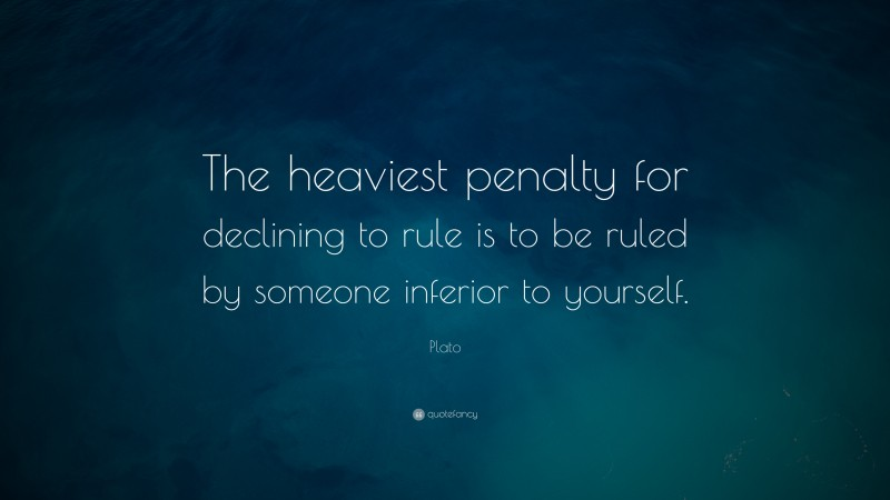 "Plato Quote: ""The heaviest penalty for declining to rule is to be ruled by someone inferior to yourself."""