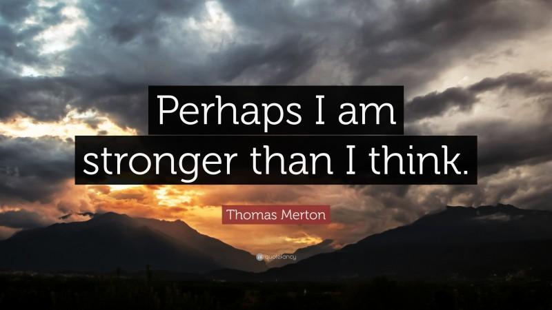 "Thomas Merton Quote: ""Perhaps I am stronger than I think."""